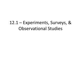12.1 –  Experiments, Surveys, & Observational Studies
