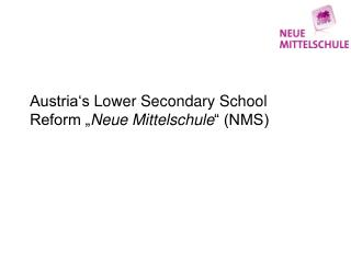 "Austria's Lower Secondary  School Reform "" Neue Mittelschule "" (NMS)"