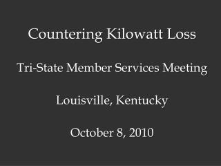 Countering Kilowatt Loss Tri-State Member Services Meeting Louisville, Kentucky October 8, 2010