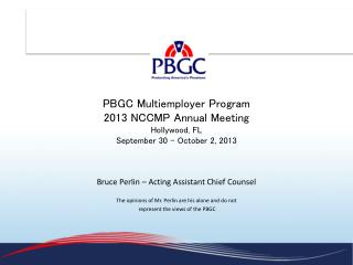 PBGC Multiemployer Program 2013 NCCMP Annual Meeting Hollywood, FL September 30 - October 2, 2013