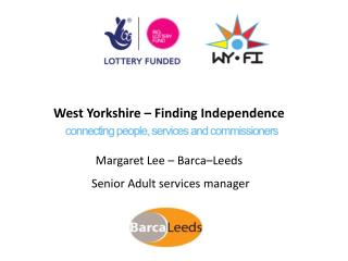 West Yorkshire – Finding Independence Margaret Lee – Barca–Leeds  Senior Adult services manager