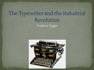 The Typewriter and the Industrial Revolution Andrew Egger