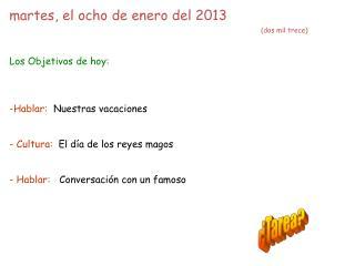martes, el ocho de enero del 2013 (dos mil trece) Los Objetivos de hoy: