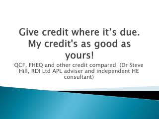 Give  credit where it's due. My credit's as good as yours!