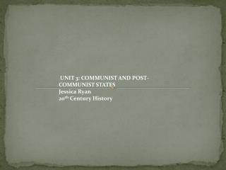 UNIT 3: COMMUNIST AND POST-COMMUNIST STATES  Jessica Ryan 20 th  Century History