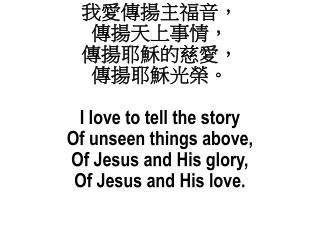 我愛傳揚主福音, 傳揚天上事情, 傳揚耶穌的慈愛, 傳揚耶穌光榮。 I love to tell the story  Of unseen things above,