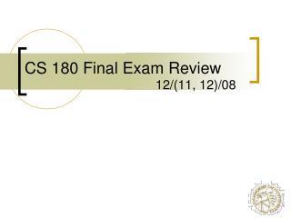CS 180 Final Exam Review 12/(11, 12)/08