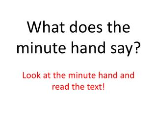 What does the minute hand say ? Look  at the minute hand and read the text !
