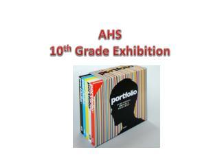 AHS 10 th  Grade Exhibition