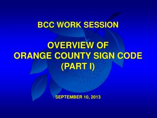 BCC WORK SESSION OVERVIEW OF  ORANGE COUNTY SIGN CODE (PART I) SEPTEMBER 10, 2013