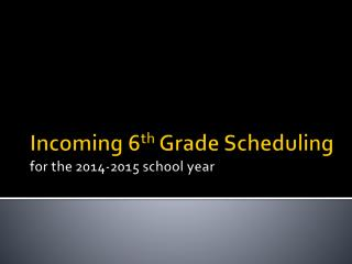 Incoming 6 th  Grade Scheduling for the 2014-2015 school year