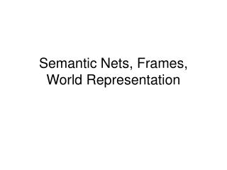 Semantic Nets, Frames, World Representation