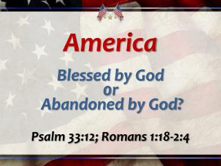 America Blessed by God  0 r  Abandoned by God? Psalm 33:12; Romans 1:18-2:4