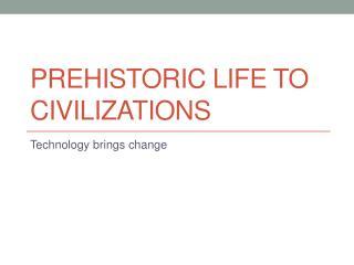 Prehistoric life to civilizations
