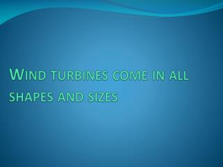 Wind turbines come in all shapes and sizes