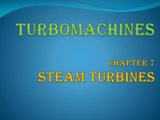 TURBOMACHINES Chapter 7 STEAM TURBINES