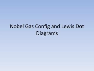 Nobel Gas  Config  and Lewis Dot Diagrams