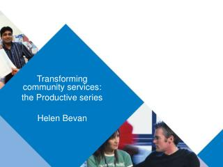 Transforming community services:  the Productive series  Helen Bevan