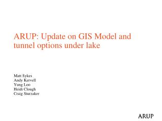 ARUP:  Update on GIS Model and tunnel options under  lake