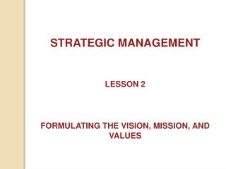 STRATEGIC MANAGEMENT LESSON 2 FORMULATING THE VISION, MISSION, AND VALUES