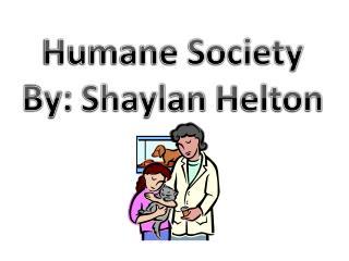 Humane Society By:  Shaylan  Helton