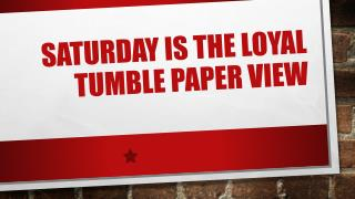 Saturday is the loyal tumble paper view
