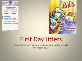First Day Jitters Genre: Humorous Fiction- a made-up story written to make the reader laugh