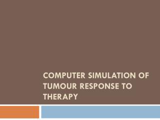 Computer Simulation of Tumour Response to  therapy