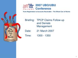 Briefing: TPCP Claims Follow-up and Denials Management Date: 21 March 2007 Time: 1300 - 1350
