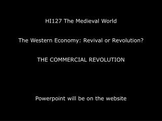 HI127 The Medieval World    The Western Economy: Revival or Revolution    The COMMERCIAL REVOLUTION      Powerpoint will