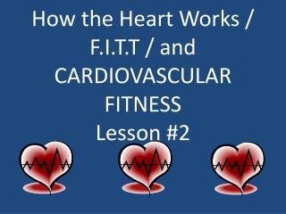 How the Heart Works / F.I.T.T / and CARDIOVASCULAR FITNESS Lesson #2