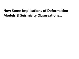 Now Some  Implications of Deformation  Models & Seismicity Observations…