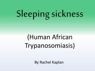 Sleeping sickness (Human African  Trypanosomiasis )