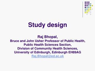 Study design   Raj Bhopal,  Bruce and John Usher Professor of Public Health,  Public Health Sciences Section,  Division