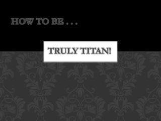 Truly  TiTAN !