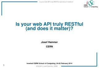 Is  your web API truly  RESTful ( and does it matter )? Josef Hammer CERN