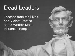 Dead Leaders Lessons from the  Lives and Violent Deaths  of  the World's Most Influential People