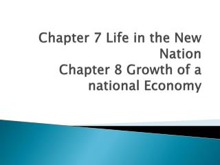 Chapter 7 Life in the New Nation Chapter 8 Growth of a national Economy