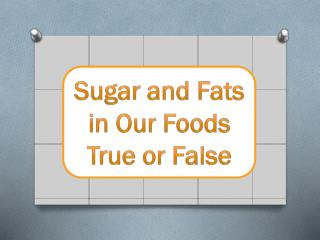 Sugar and Fats in Our Foods True or False