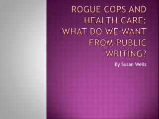 Rogue Cops and Health Care: What Do we Want From Public Writing?