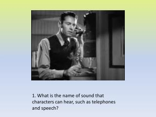 1. What is the name of sound that characters can hear, such as telephones and speech?