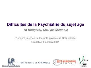 Difficultés  de la  Psychiatrie  du  sujet âgé Th Bougerol,  CHU de Grenoble