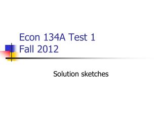 Econ 134A Test 1 Fall 2012