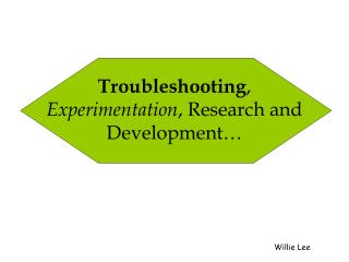 Troubleshooting ,  Experimentation , Research and Development…