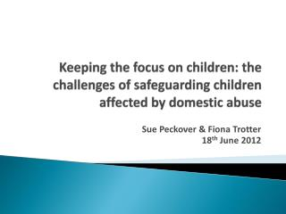 Keeping the focus on children: the challenges of safeguarding children affected by domestic abuse