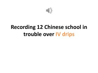 Recording 12 Chinese school in trouble over  IV drips