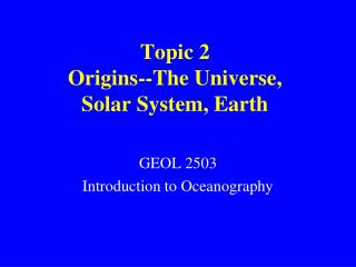 Topic 2 Origins--The Universe,  Solar System, Earth