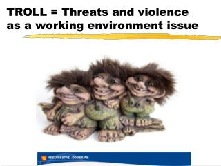 TROLL =  Threats  and  violence as a working environment issue
