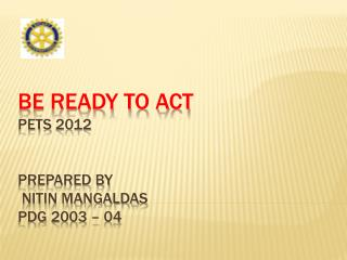 BE READY TO ACT  PETS 2012 Prepared by   NITIN MANGALDAS PDG 2003 – 04