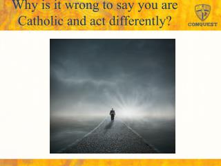 Why is it wrong to say you are Catholic and act differently?